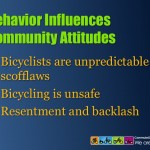 Bicyclist behavior impacts the future of bicycling. When bicyclists are perceived to be scofflaws, communities are unwilling to support public policies that benefit bicycling.
